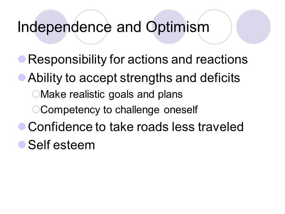 Independence and Optimism Responsibility for actions and reactions Ability to accept strengths and deficits  Make realistic goals and plans  Competency to challenge oneself Confidence to take roads less traveled Self esteem