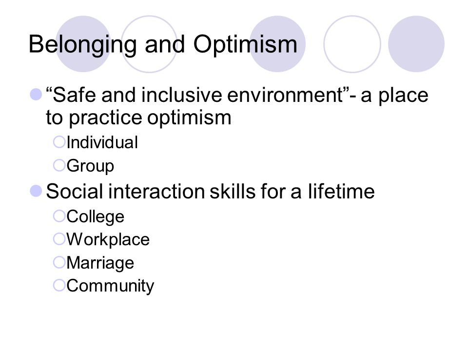 Belonging and Optimism Safe and inclusive environment - a place to practice optimism  Individual  Group Social interaction skills for a lifetime  College  Workplace  Marriage  Community