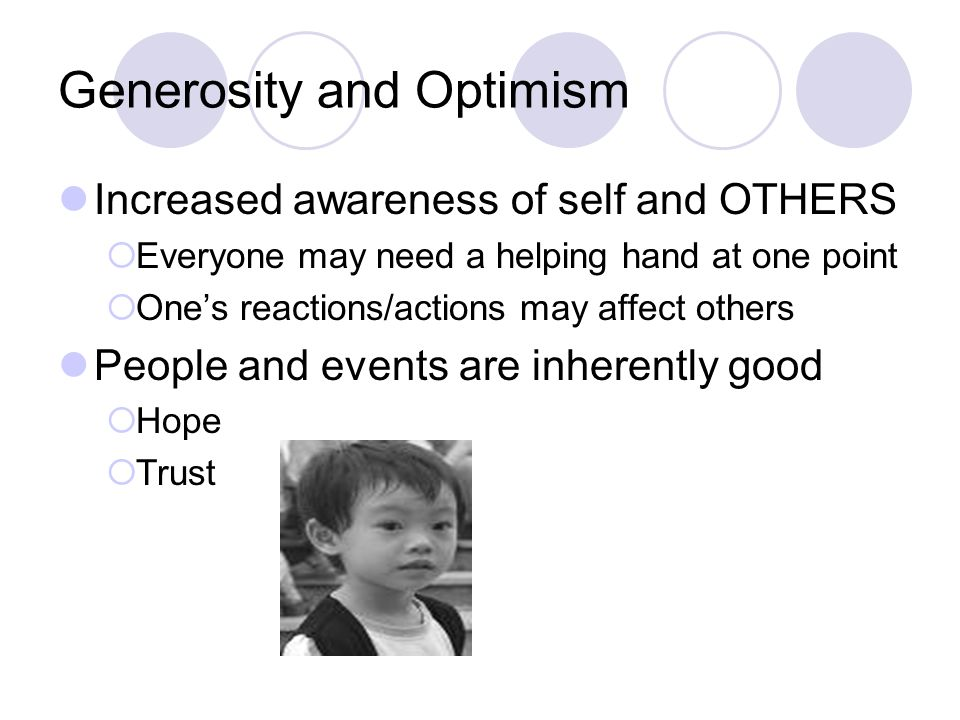 Generosity and Optimism Increased awareness of self and OTHERS  Everyone may need a helping hand at one point  One's reactions/actions may affect others People and events are inherently good  Hope  Trust