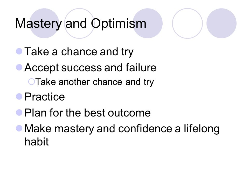 Mastery and Optimism Take a chance and try Accept success and failure  Take another chance and try Practice Plan for the best outcome Make mastery and confidence a lifelong habit