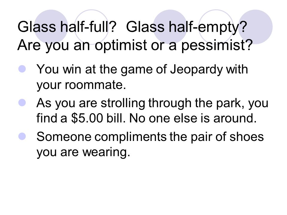 Glass half-full. Glass half-empty. Are you an optimist or a pessimist.
