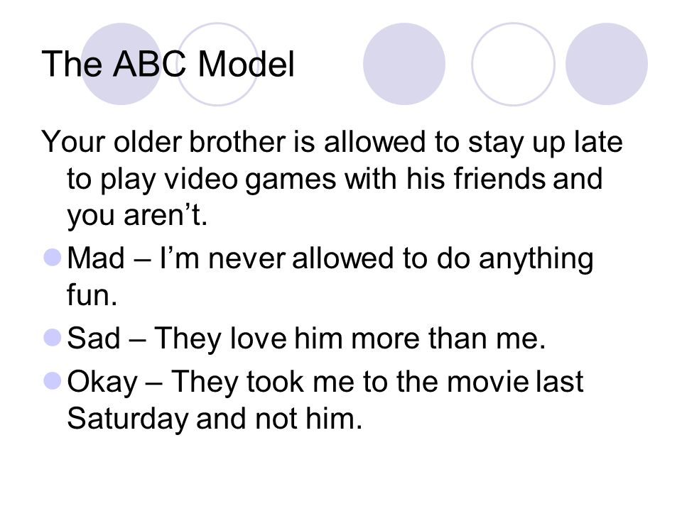 The ABC Model Your older brother is allowed to stay up late to play video games with his friends and you aren't.