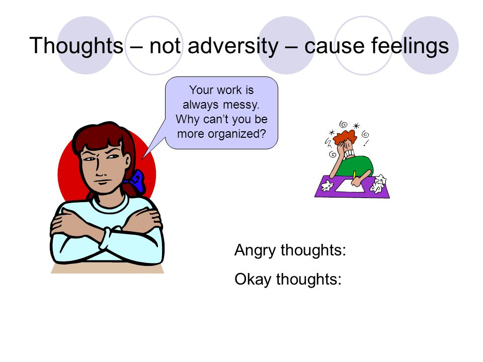 Thoughts – not adversity – cause feelings Your work is always messy.