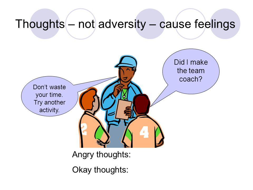 Thoughts – not adversity – cause feelings Don't waste your time.