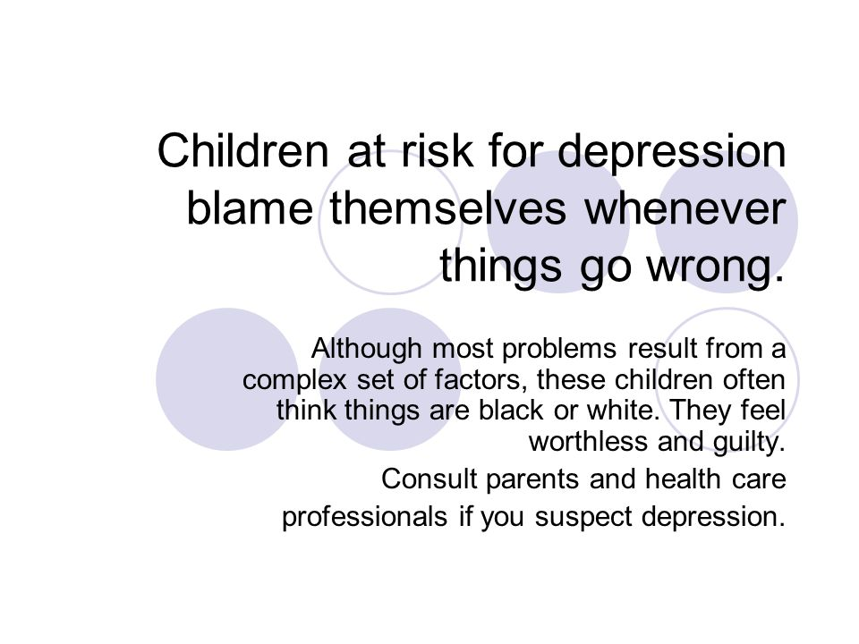 Children at risk for depression blame themselves whenever things go wrong.