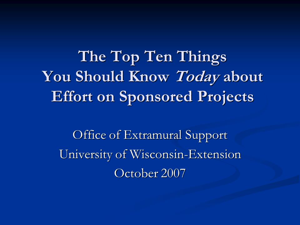 The Top Ten Things You Should Know Today about Effort on Sponsored Projects Office of Extramural Support University of Wisconsin-Extension October 2007