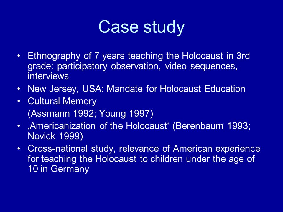 Case study Ethnography of 7 years teaching the Holocaust in 3rd grade: participatory observation, video sequences, interviews New Jersey, USA: Mandate for Holocaust Education Cultural Memory (Assmann 1992; Young 1997) 'Americanization of the Holocaust' (Berenbaum 1993; Novick 1999) Cross-national study, relevance of American experience for teaching the Holocaust to children under the age of 10 in Germany