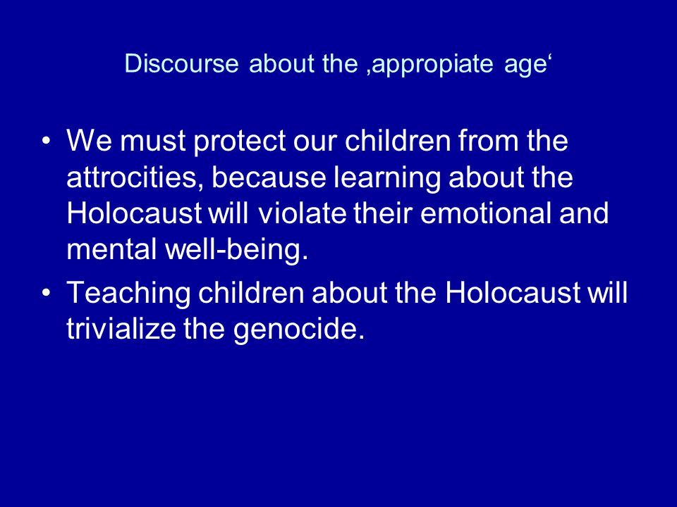 Discourse about the 'appropiate age' We must protect our children from the attrocities, because learning about the Holocaust will violate their emotional and mental well-being.