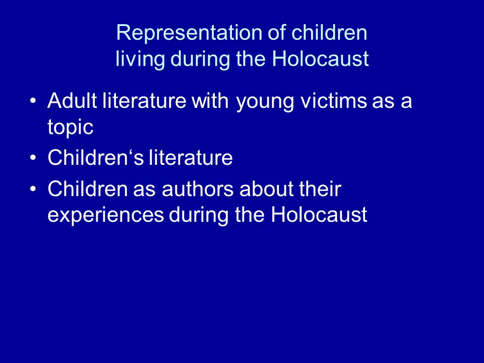 Representation of children living during the Holocaust Adult literature with young victims as a topic Children's literature Children as authors about their experiences during the Holocaust