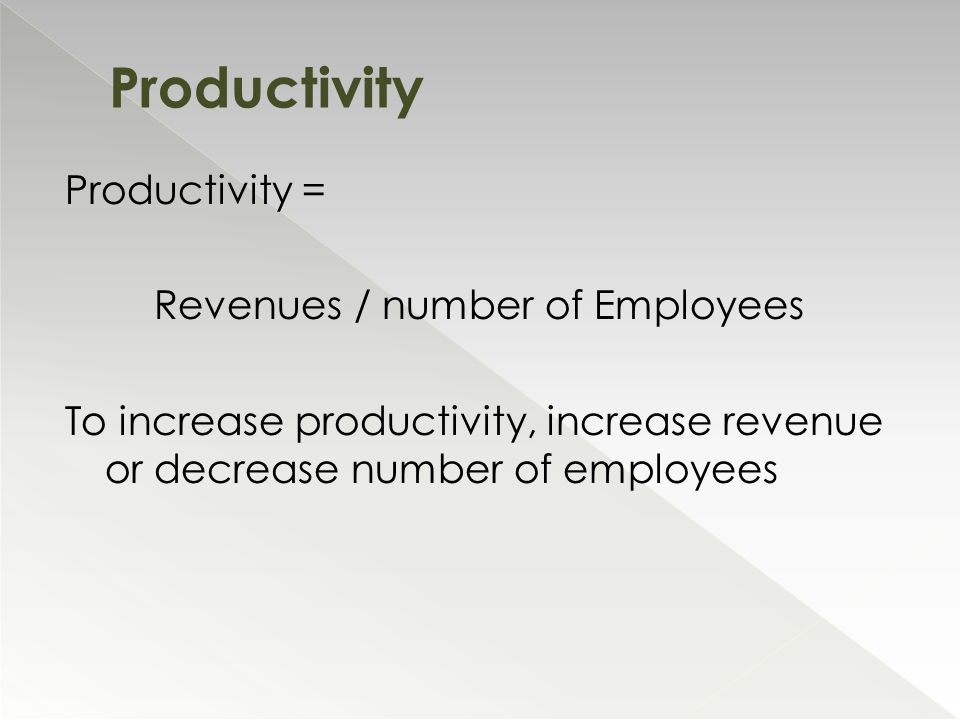 Productivity = Revenues / number of Employees To increase productivity, increase revenue or decrease number of employees Productivity
