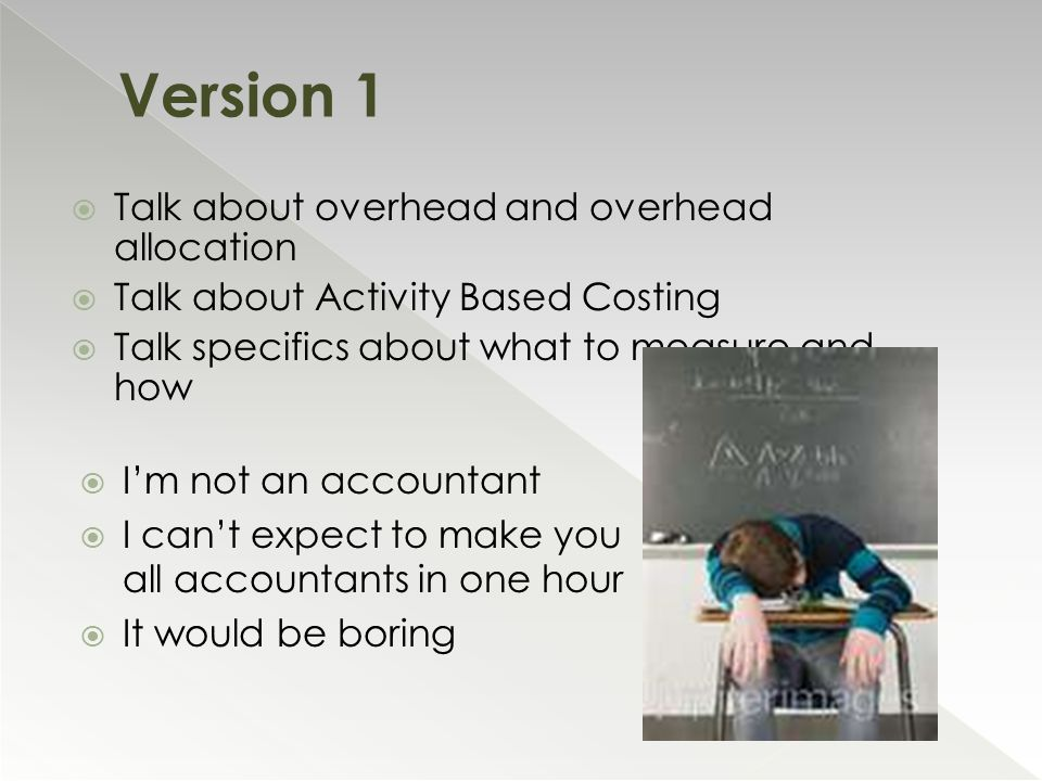  Talk about overhead and overhead allocation  Talk about Activity Based Costing  Talk specifics about what to measure and how  I'm not an accountant  I can't expect to make you all accountants in one hour  It would be boring Version 1