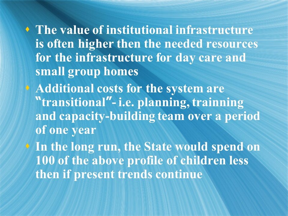  The value of institutional infrastructure is often higher then the needed resources for the infrastructure for day care and small group homes  Additional costs for the system are transitional - i.e.