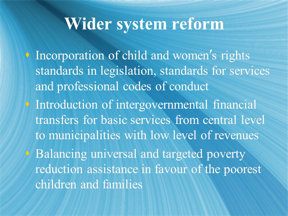 Wider system reform  Incorporation of child and women ' s rights standards in legislation, standards for services and professional codes of conduct  Introduction of intergovernmental financial transfers for basic services from central level to municipalities with low level of revenues  Balancing universal and targeted poverty reduction assistance in favour of the poorest children and families  Incorporation of child and women ' s rights standards in legislation, standards for services and professional codes of conduct  Introduction of intergovernmental financial transfers for basic services from central level to municipalities with low level of revenues  Balancing universal and targeted poverty reduction assistance in favour of the poorest children and families