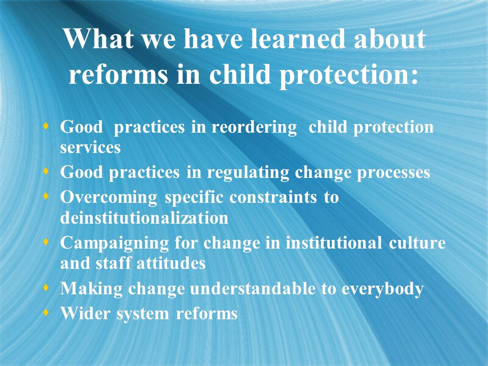  Good practices in reordering child protection services  Good practices in regulating change processes  Overcoming specific constraints to deinstitutionalization  Campaigning for change in institutional culture and staff attitudes  Making change understandable to everybody  Wider system reforms  Good practices in reordering child protection services  Good practices in regulating change processes  Overcoming specific constraints to deinstitutionalization  Campaigning for change in institutional culture and staff attitudes  Making change understandable to everybody  Wider system reforms What we have learned about reforms in child protection: