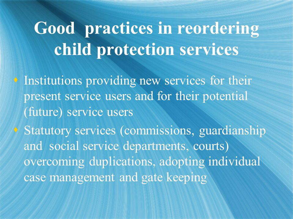 Good practices in reordering child protection services  Institutions providing new services for their present service users and for their potential (future) service users  Statutory services (commissions, guardianship and social service departments, courts) overcoming duplications, adopting individual case management and gate keeping  Institutions providing new services for their present service users and for their potential (future) service users  Statutory services (commissions, guardianship and social service departments, courts) overcoming duplications, adopting individual case management and gate keeping