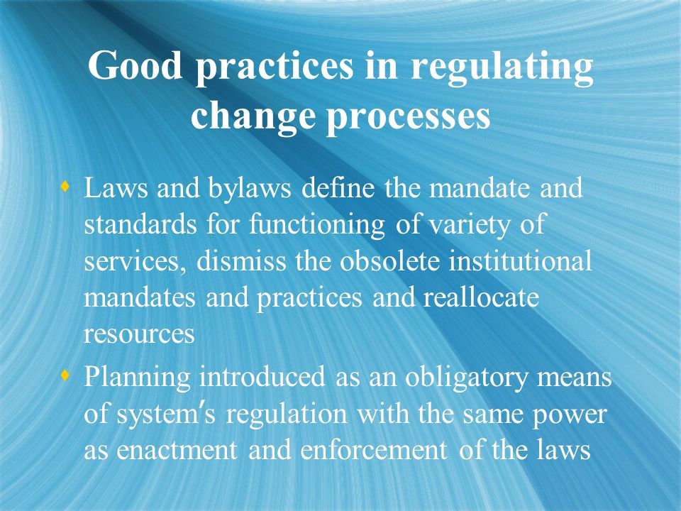 Good practices in regulating change processes  Laws and bylaws define the mandate and standards for functioning of variety of services, dismiss the obsolete institutional mandates and practices and reallocate resources  Planning introduced as an obligatory means of system ' s regulation with the same power as enactment and enforcement of the laws  Laws and bylaws define the mandate and standards for functioning of variety of services, dismiss the obsolete institutional mandates and practices and reallocate resources  Planning introduced as an obligatory means of system ' s regulation with the same power as enactment and enforcement of the laws