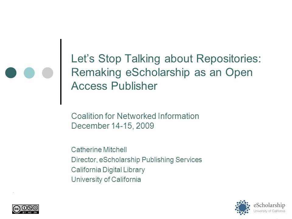 Let's Stop Talking about Repositories: Remaking eScholarship as an Open Access Publisher Catherine Mitchell Director, eScholarship Publishing Services California Digital Library University of California.