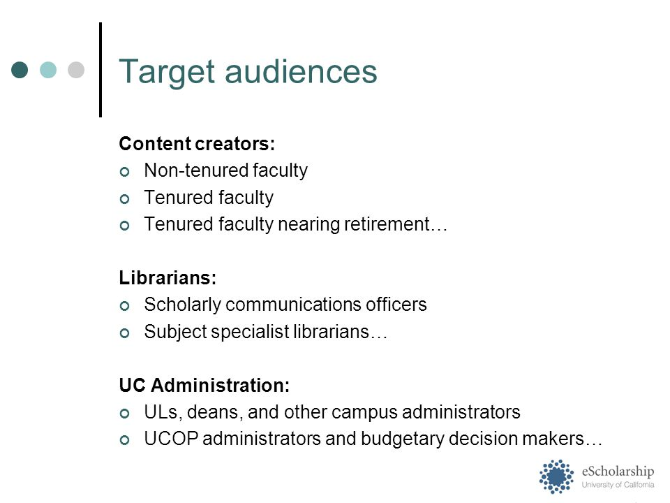 Target audiences Content creators: Non-tenured faculty Tenured faculty Tenured faculty nearing retirement… Librarians: Scholarly communications officers Subject specialist librarians… UC Administration: ULs, deans, and other campus administrators UCOP administrators and budgetary decision makers…