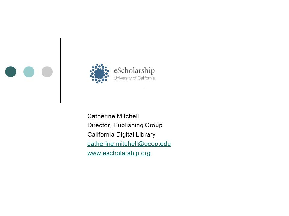 Catherine Mitchell Director, Publishing Group California Digital Library catherine.mitchell@ucop.edu www.escholarship.org