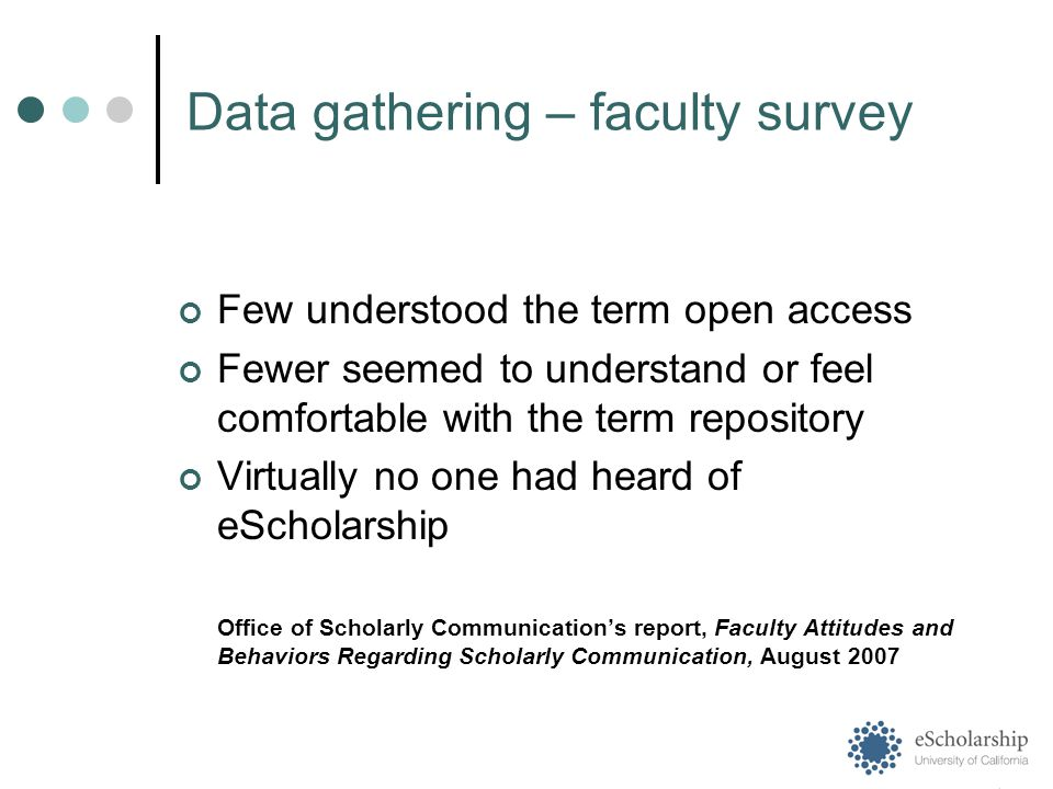 Data gathering – faculty survey Few understood the term open access Fewer seemed to understand or feel comfortable with the term repository Virtually no one had heard of eScholarship Office of Scholarly Communication's report, Faculty Attitudes and Behaviors Regarding Scholarly Communication, August 2007