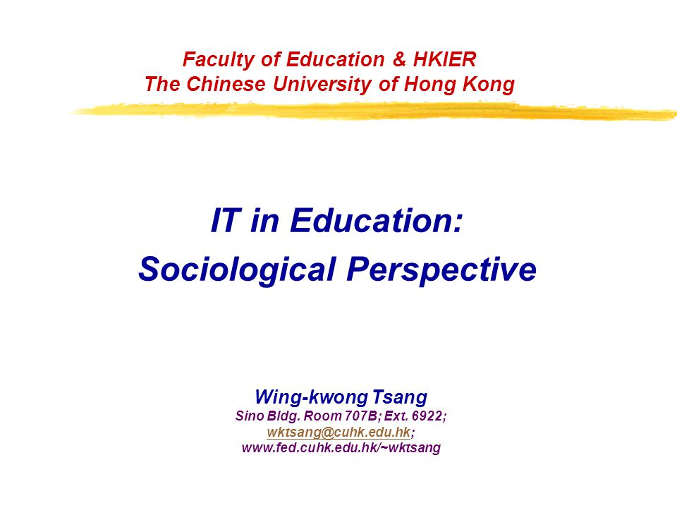 Faculty of Education & HKIER The Chinese University of Hong Kong IT in Education: Sociological Perspective Wing-kwong Tsang Sino Bldg.