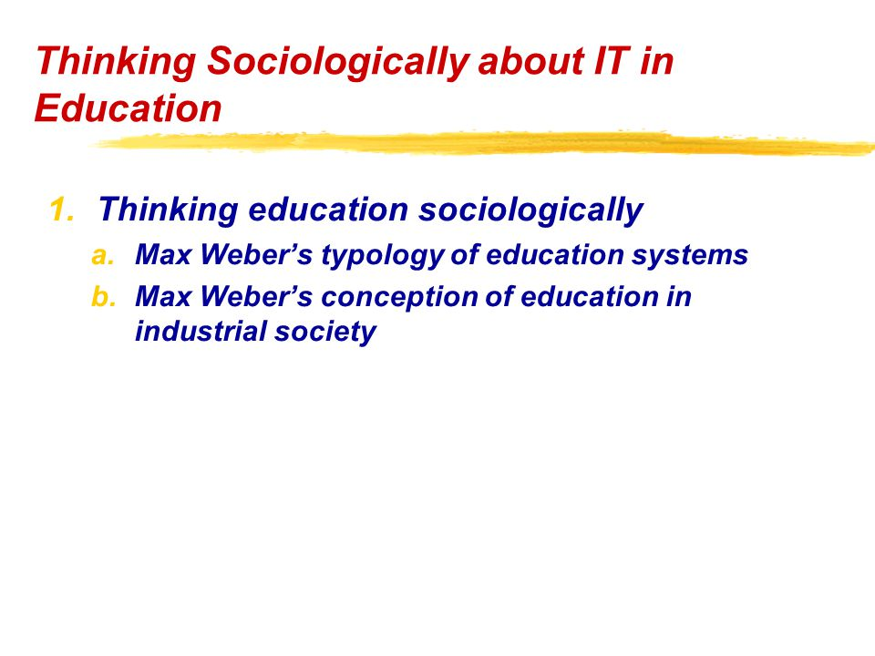 1.Thinking education sociologically a.Max Weber's typology of education systems b.Max Weber's conception of education in industrial society Thinking Sociologically about IT in Education