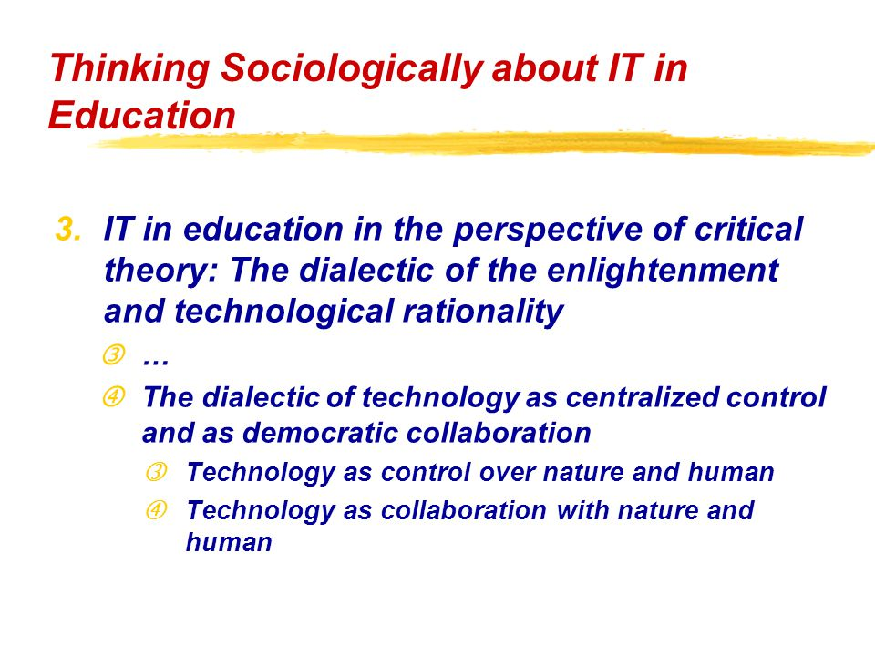 "3.IT in education in the perspective of critical theory: The dialectic of the enlightenment and technological rationality ƒ… ""The dialectic of technology as centralized control and as democratic collaboration ƒTechnology as control over nature and human ""Technology as collaboration with nature and human Thinking Sociologically about IT in Education"