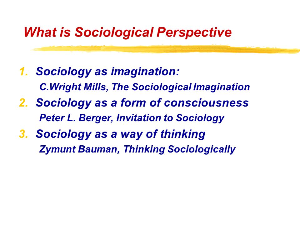 What is Sociological Perspective 1.Sociology as imagination: C.Wright Mills, The Sociological Imagination 2.Sociology as a form of consciousness Peter L.