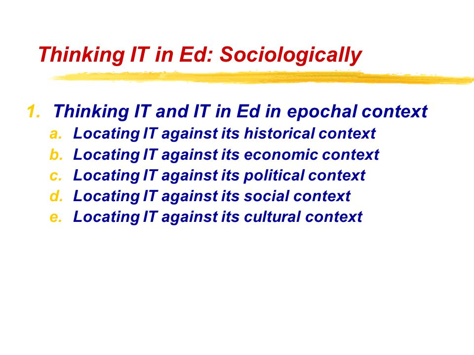 Thinking IT in Ed: Sociologically 1.Thinking IT and IT in Ed in epochal context a.Locating IT against its historical context b.Locating IT against its economic context c.Locating IT against its political context d.Locating IT against its social context e.Locating IT against its cultural context