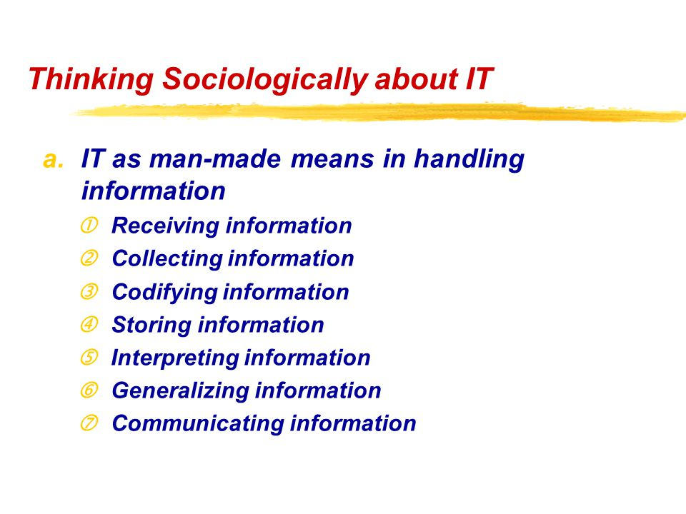 "Thinking Sociologically about IT a.IT as man-made means in handling information Receiving information 'Collecting information ƒCodifying information ""Storing information Interpreting information †Generalizing information ‡Communicating information"