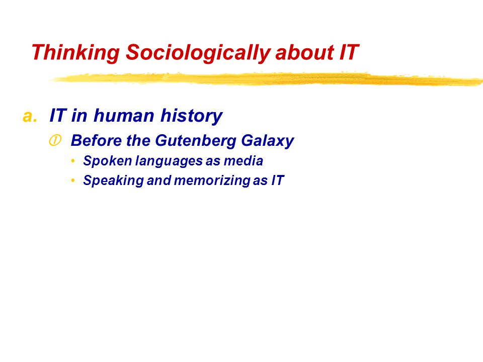 a.IT in human history Before the Gutenberg Galaxy Spoken languages as media Speaking and memorizing as IT Thinking Sociologically about IT