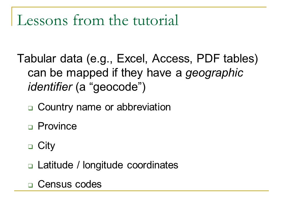 Lessons from the tutorial Tabular data (e.g., Excel, Access, PDF tables) can be mapped if they have a geographic identifier (a geocode )  Country name or abbreviation  Province  City  Latitude / longitude coordinates  Census codes