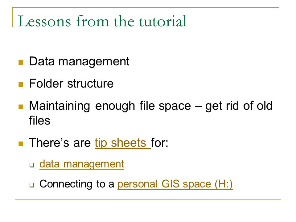 Lessons from the tutorial Data management Folder structure Maintaining enough file space – get rid of old files There's are tip sheets for:tip sheets  data management data management  Connecting to a personal GIS space (H:)personal GIS space (H:)