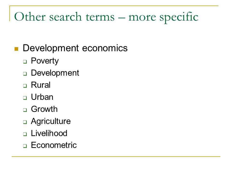 Other search terms – more specific Development economics  Poverty  Development  Rural  Urban  Growth  Agriculture  Livelihood  Econometric
