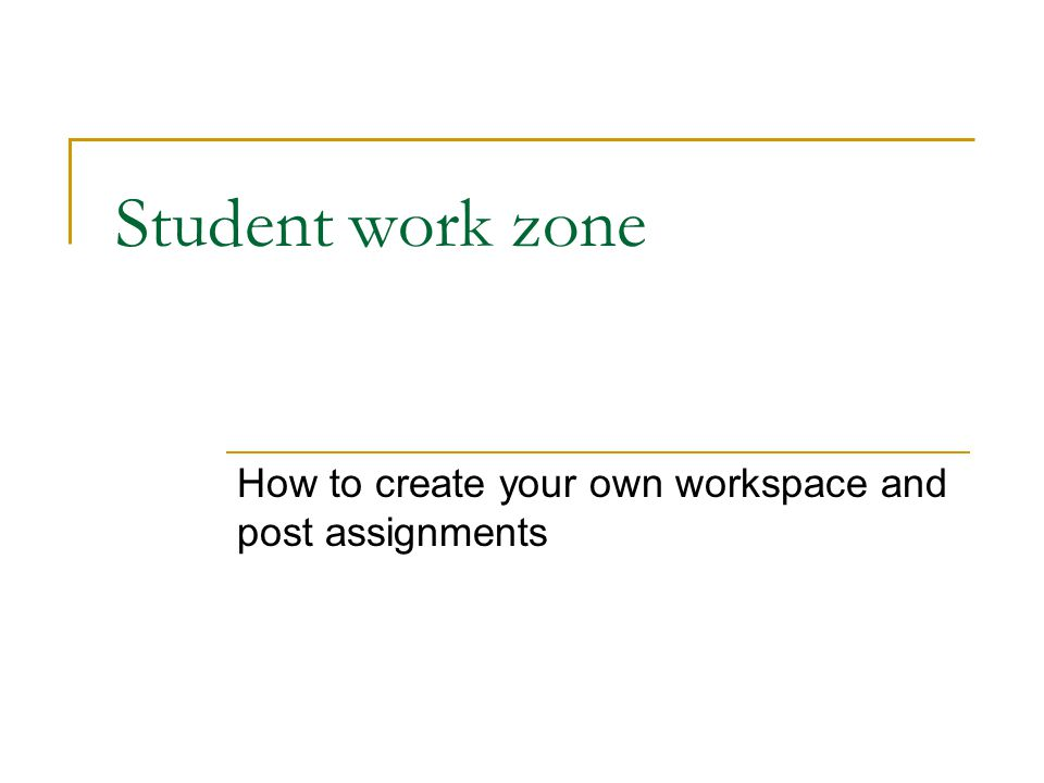 Student work zone How to create your own workspace and post assignments