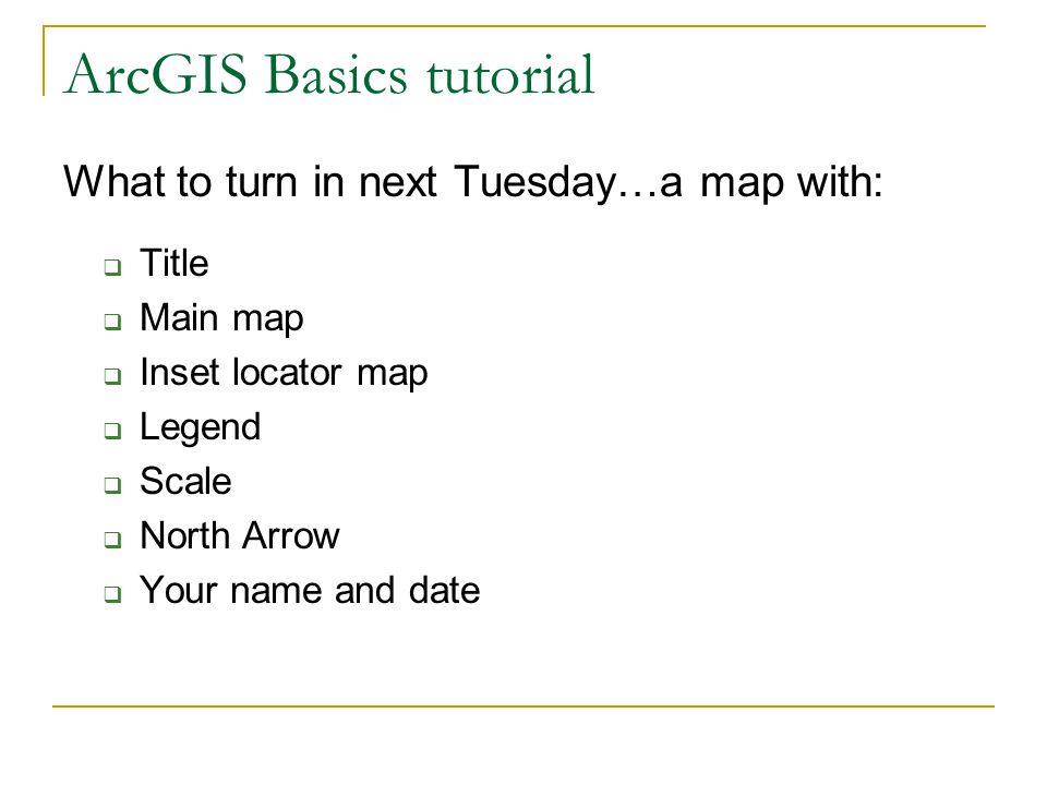 ArcGIS Basics tutorial What to turn in next Tuesday…a map with:  Title  Main map  Inset locator map  Legend  Scale  North Arrow  Your name and date