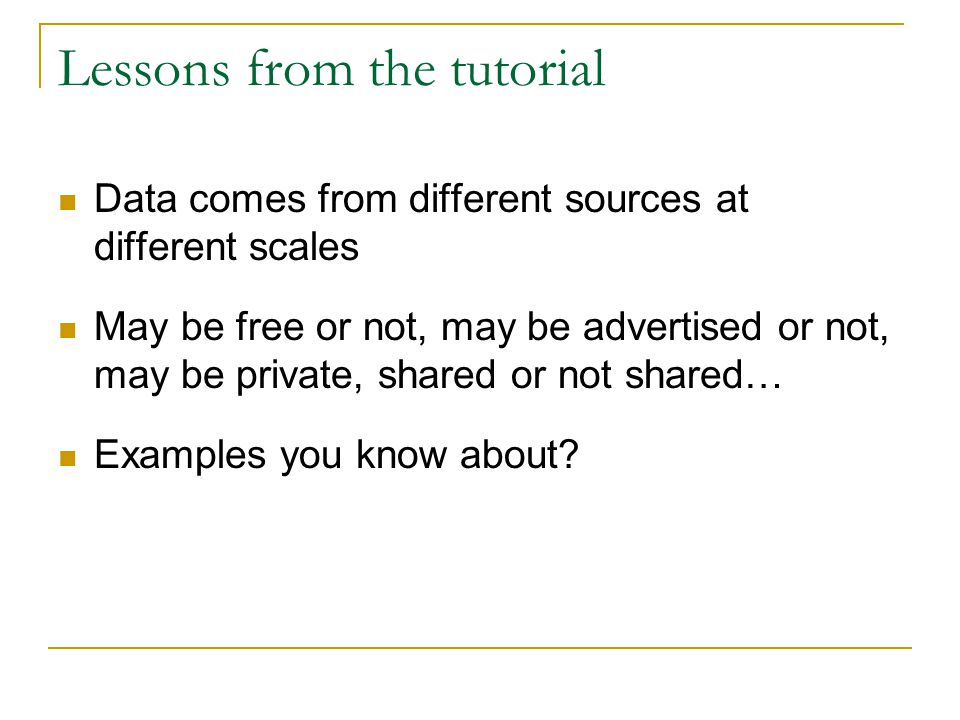 Lessons from the tutorial Data comes from different sources at different scales May be free or not, may be advertised or not, may be private, shared or not shared… Examples you know about