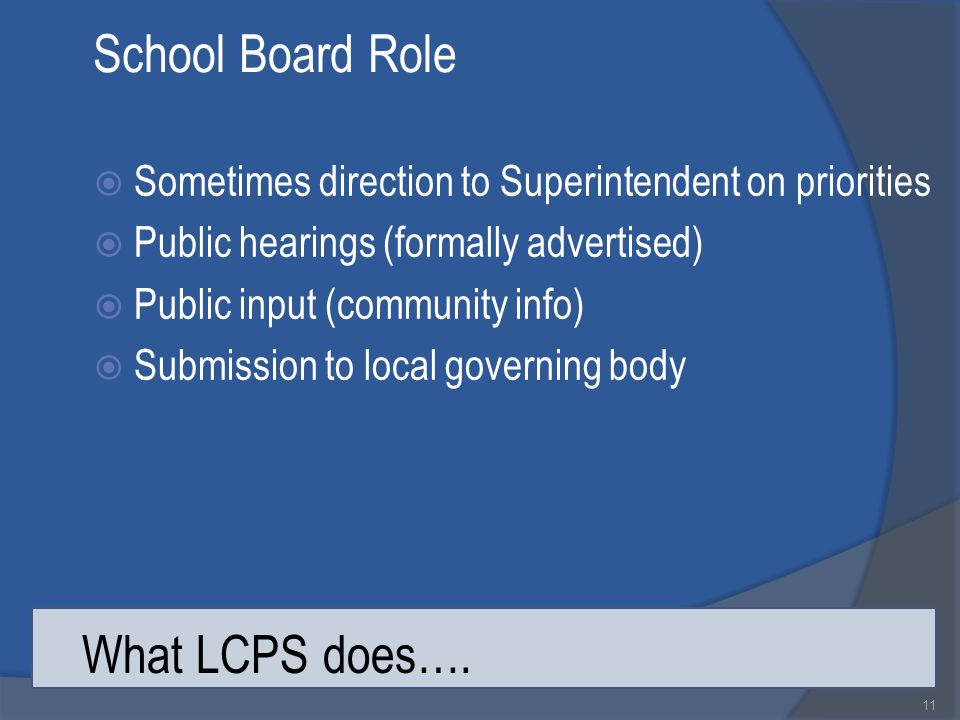 School Board Role  Sometimes direction to Superintendent on priorities  Public hearings (formally advertised)  Public input (community info)  Submission to local governing body 11 What LCPS does….