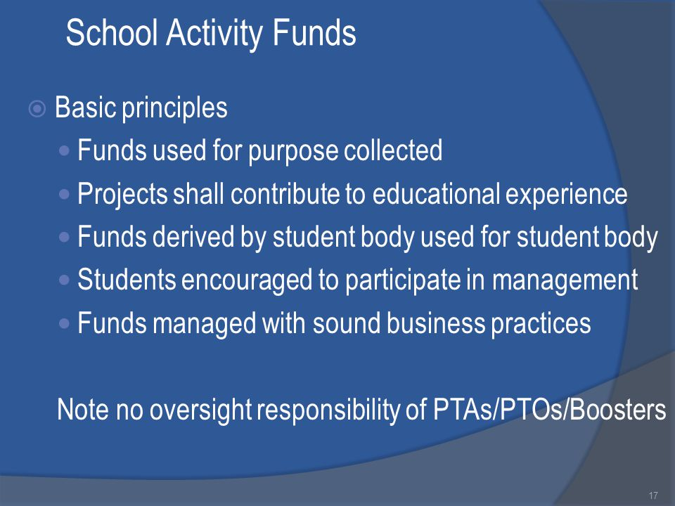 School Activity Funds  Basic principles Funds used for purpose collected Projects shall contribute to educational experience Funds derived by student body used for student body Students encouraged to participate in management Funds managed with sound business practices Note no oversight responsibility of PTAs/PTOs/Boosters 17