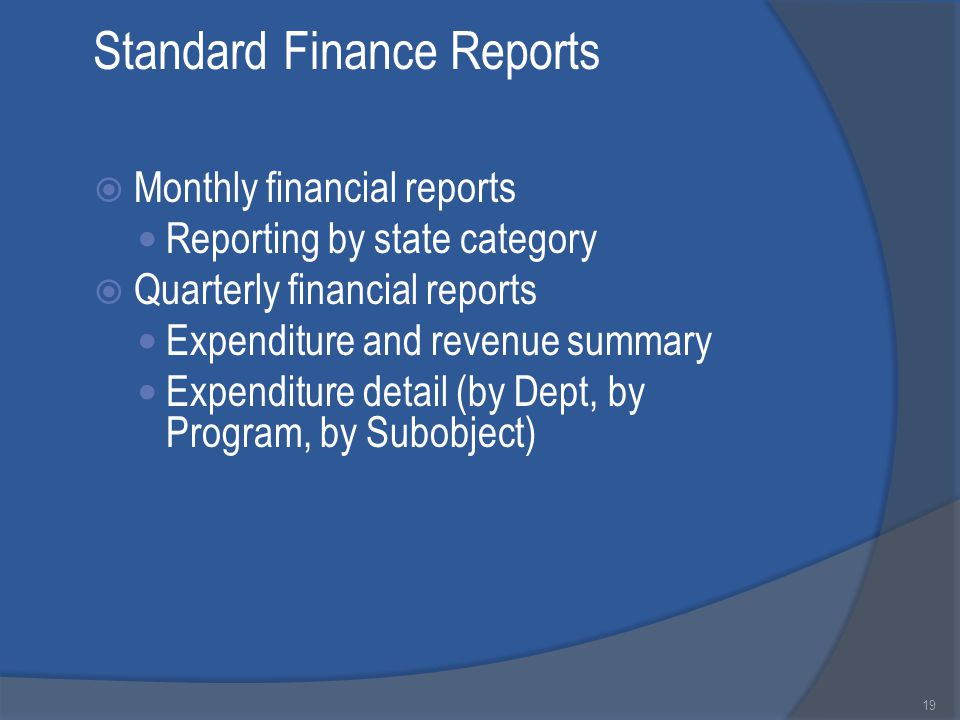 Standard Finance Reports  Monthly financial reports Reporting by state category  Quarterly financial reports Expenditure and revenue summary Expenditure detail (by Dept, by Program, by Subobject) 19