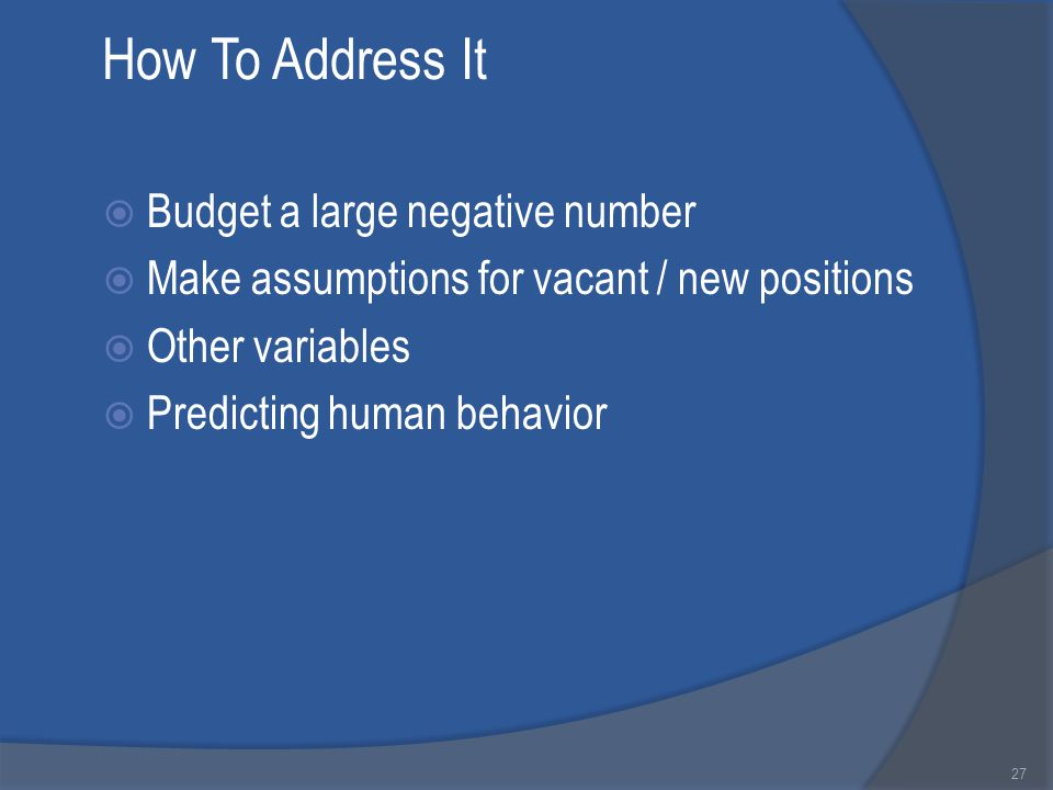 How To Address It  Budget a large negative number  Make assumptions for vacant / new positions  Other variables  Predicting human behavior 27