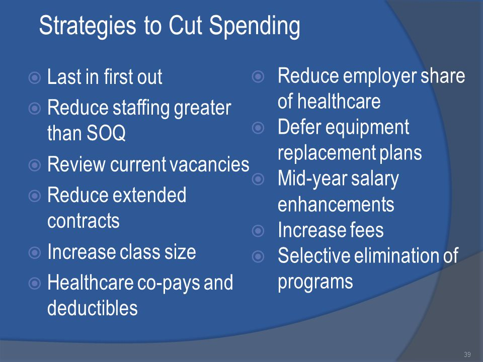 Strategies to Cut Spending  Last in first out  Reduce staffing greater than SOQ  Review current vacancies  Reduce extended contracts  Increase class size  Healthcare co-pays and deductibles 39  Reduce employer share of healthcare  Defer equipment replacement plans  Mid-year salary enhancements  Increase fees  Selective elimination of programs