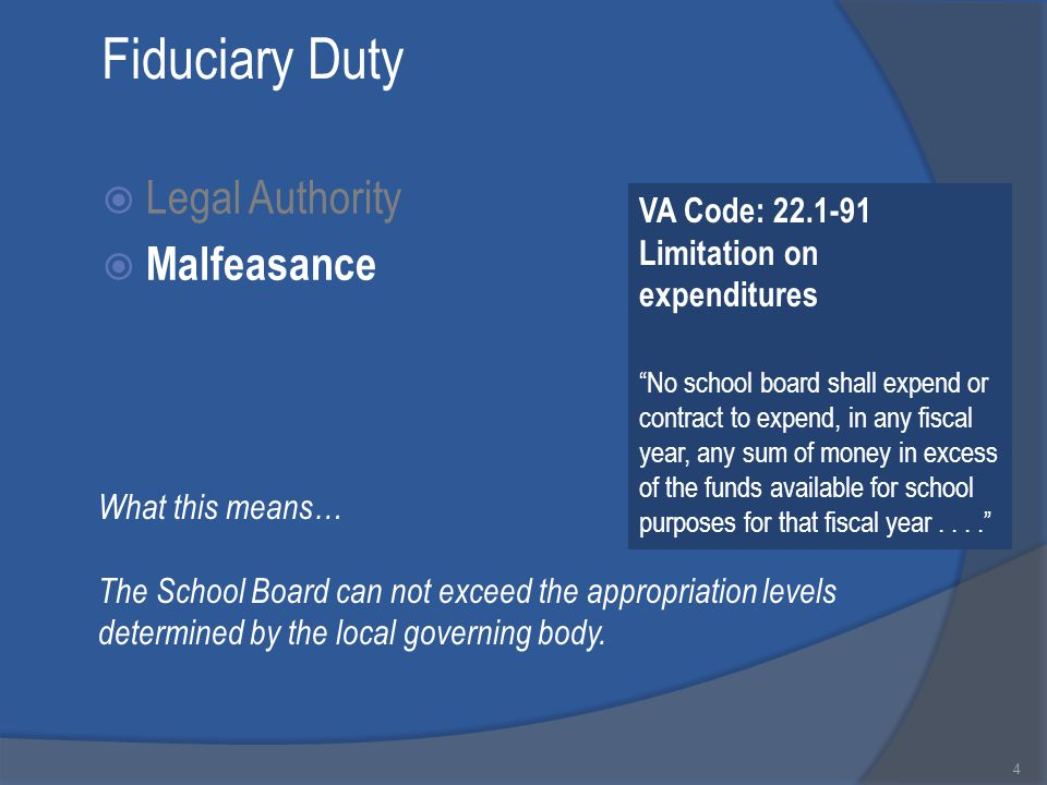 Fiduciary Duty  Legal Authority  Malfeasance 4 VA Code: 22.1-91 Limitation on expenditures No school board shall expend or contract to expend, in any fiscal year, any sum of money in excess of the funds available for school purposes for that fiscal year.... What this means… The School Board can not exceed the appropriation levels determined by the local governing body.