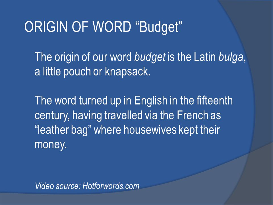 The origin of our word budget is the Latin bulga, a little pouch or knapsack.