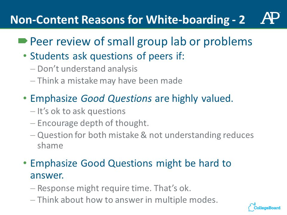 Non-Content Reasons for White-boarding - 2  Peer review of small group lab or problems Students ask questions of peers if:  Don't understand analysis  Think a mistake may have been made Emphasize Good Questions are highly valued.
