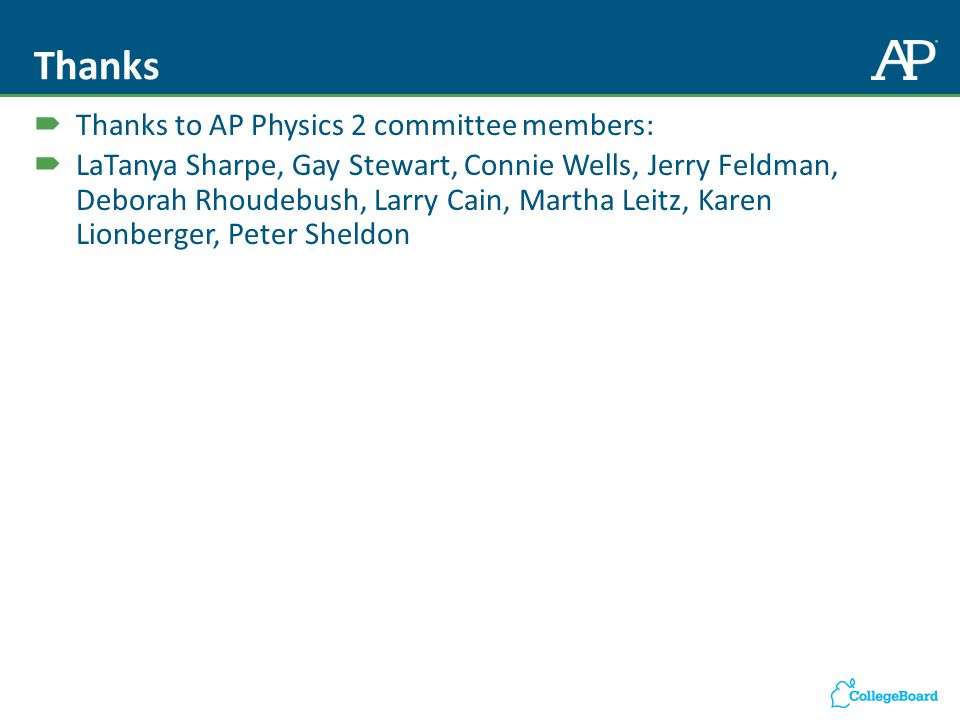 Thanks  Thanks to AP Physics 2 committee members:  LaTanya Sharpe, Gay Stewart, Connie Wells, Jerry Feldman, Deborah Rhoudebush, Larry Cain, Martha Leitz, Karen Lionberger, Peter Sheldon