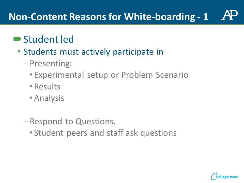 Non-Content Reasons for White-boarding - 1  Student led Students must actively participate in  Presenting: Experimental setup or Problem Scenario Results Analysis  Respond to Questions.