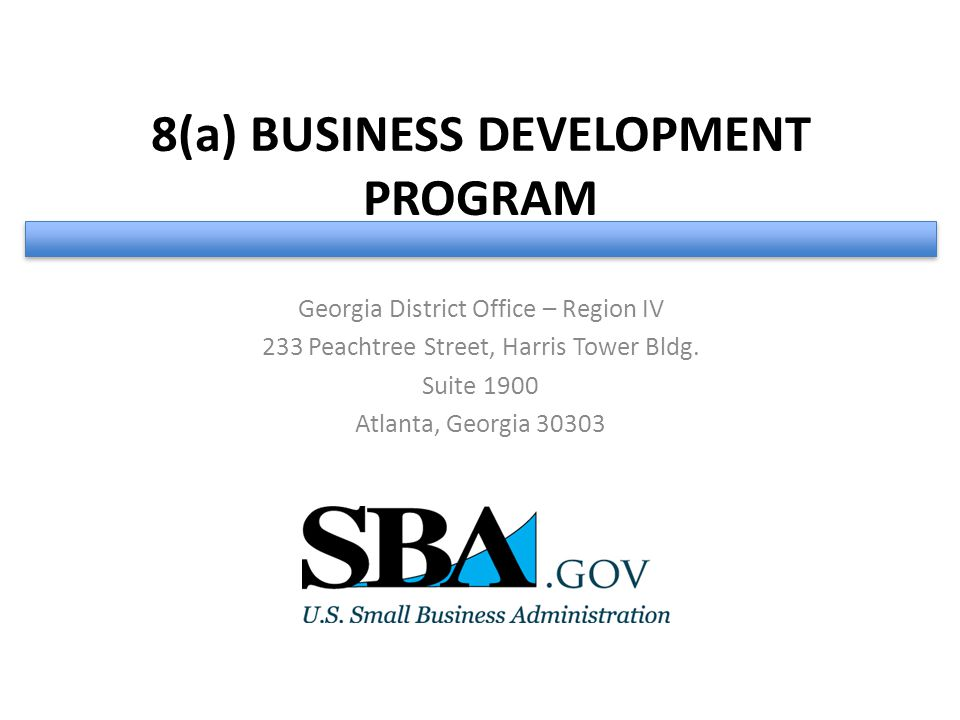 8(a) BUSINESS DEVELOPMENT PROGRAM Georgia District Office – Region IV 233 Peachtree Street, Harris Tower Bldg.