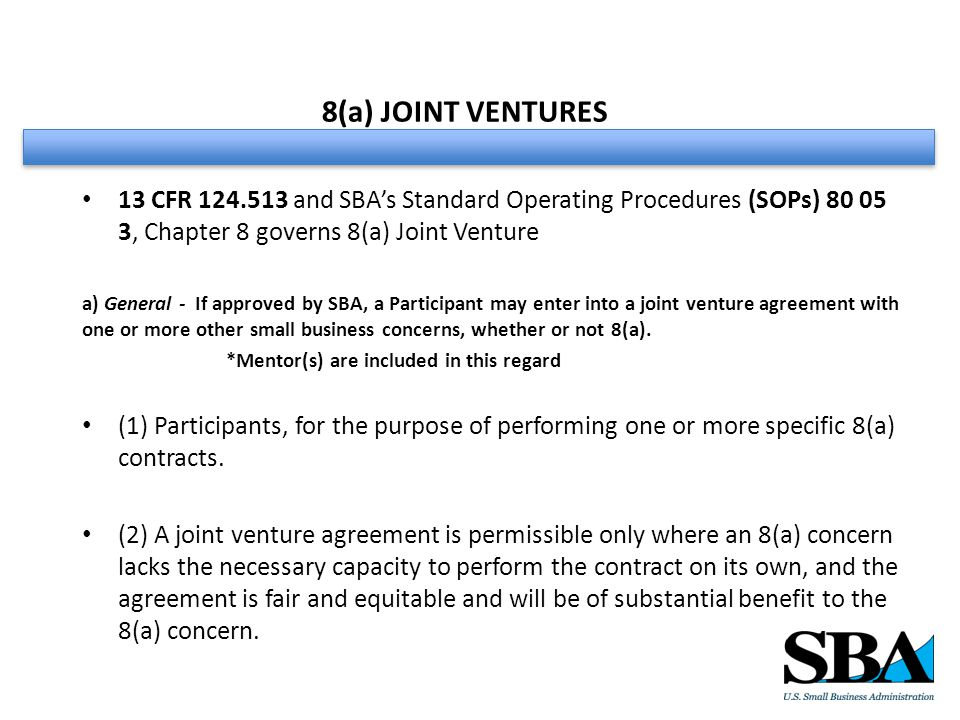 8(a) JOINT VENTURES 13 CFR 124.513 and SBA's Standard Operating Procedures (SOPs) 80 05 3, Chapter 8 governs 8(a) Joint Venture a) General - If approved by SBA, a Participant may enter into a joint venture agreement with one or more other small business concerns, whether or not 8(a).