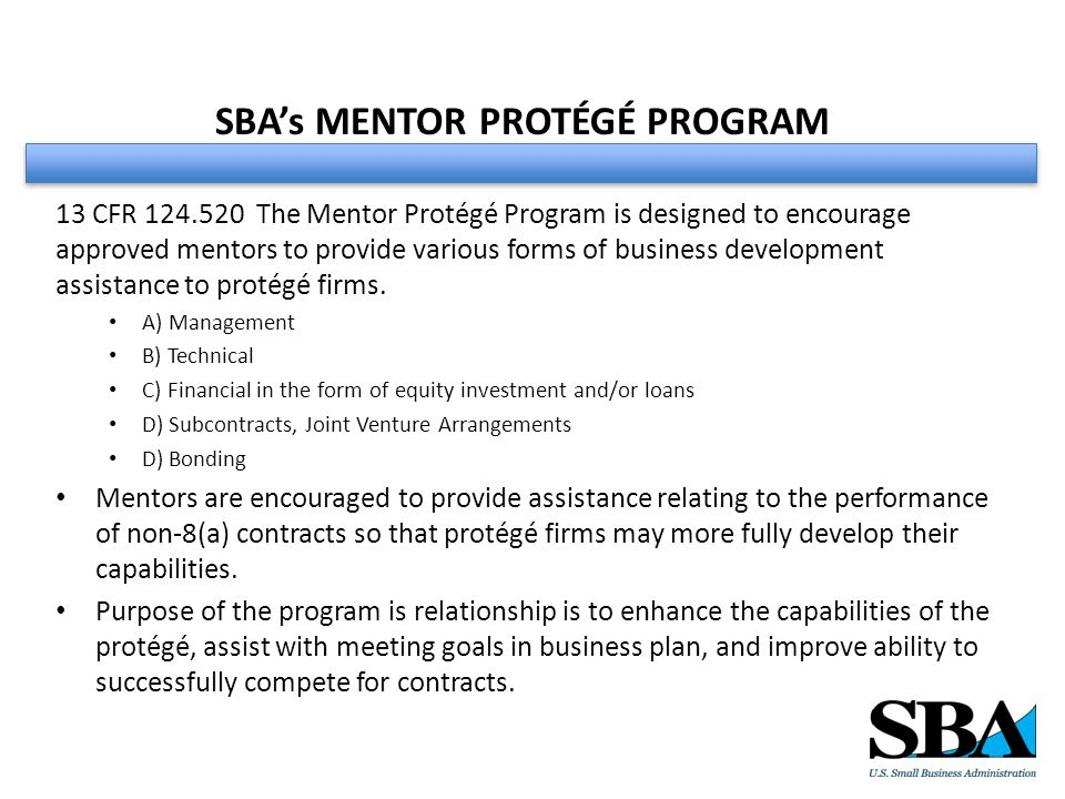 SBA's MENTOR PROTÉGÉ PROGRAM 13 CFR 124.520 The Mentor Protégé Program is designed to encourage approved mentors to provide various forms of business development assistance to protégé firms.